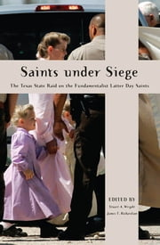 Saints Under Siege - The Texas State Raid on the Fundamentalist Latter Day Saints ebook by Stuart A. Wright,James T. Richardson