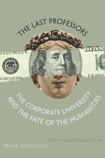 The Last Professors - The Corporate University and the Fate of the Humanities eBook by Frank Donoghue