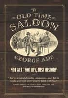 The Old-Time Saloon - Not Wet - Not Dry, Just History ebook by George Ade, Bill Savage, Bill Savage
