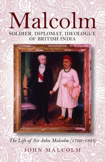 Malcolm - Soldier, Diplomat, Ideologue of British India ebook by John Malcolm