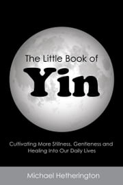 The Little Book of Yin: Cultivating More Stillness, Gentleness and Healing into Our Daily Lives eBook by Michael Hetherington