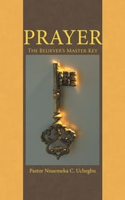 Prayer - The Believer's Master Key ebook by Pastor Nnaemeka C. Uchegbu
