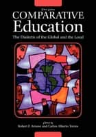 Comparative Education - The Dialectic of the Global and the Local ebook by Carlos Alberto Torres, Robert F. Arnove