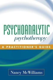 Psychoanalytic Psychotherapy - A Practitioner's Guide ebook by Nancy McWilliams, PhD