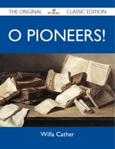 O Pioneers! - The Original Classic Edition ebook by Cather Willa