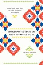 Gentleman Troubadours and Andean Pop Stars ebook by Joshua Tucker