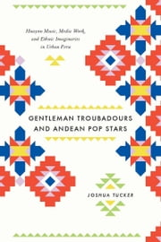 Gentleman Troubadours and Andean Pop Stars - Huayno Music, Media Work, and Ethnic Imaginaries in Urban Peru ebook by Joshua Tucker