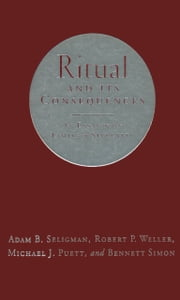 Ritual and Its Consequences: An Essay on the Limits of Sincerity ebook by Adam B. Seligman,Robert P. Weller,Michael J,Simon
