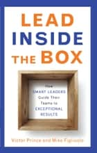 Lead Inside the Box - How Smart Leaders Guide Their Teams to Exceptional Results ebook by Mike Figliuolo, Victor Prince