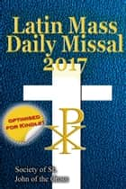 The Latin Mass Daily Missal: 2017 in Latin & English, in Order, Every Day ebook by Society of St. John of the Cross