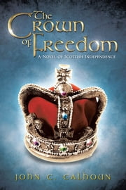 The Crown of Freedom - A Novel of Scottish Independence ebook by John C. Calhoun