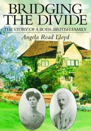 Bridging the Divide: The Story of a Boer-British Family ebook by Lloyd, Angela Read