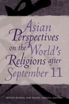 Asian Perspectives on the World's Religions after September 11 ebook by Arvind Sharma, Madhu Khanna