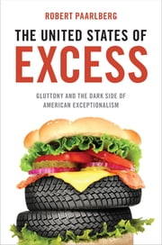 The United States of Excess - Gluttony and the Dark Side of American Exceptionalism ebook by Robert Paarlberg