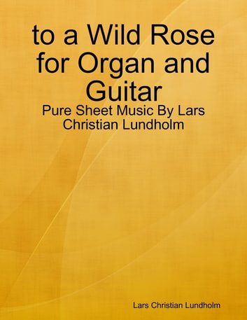 to a Wild Rose for Organ and Guitar - Pure Sheet Music By Lars Christian Lundholm eBook by Lars Christian Lundholm