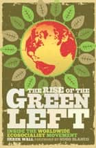 The Rise of the Green Left - Inside the Worldwide Ecosocialist Movement ebook by Derek Wall