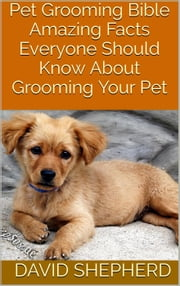 Pet Grooming Bible: Amazing Facts Everyone Should Know About Grooming Your Pet ebook by David Shepherd