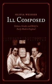 Ill Composed - Sickness, Gender, and Belief in Early Modern England ebook by Prof. Olivia Weisser