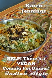 Help! There's a VEGAN Coming For Dinner! Indian Style ebook by Karen Jennings