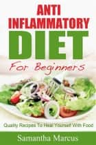 Anti Inflammatory Diet For Beginners: Quality Recipes To Heal Yourself With Food ebook by Samantha Marcus