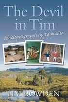 The Devil in Tim - Penelope's travels in Tasmania ebook by Tim Bowden