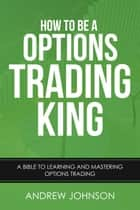How to be a Options Trading King - How To Be A Trading King, #4 ebook by Andrew Johnson