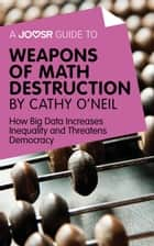 A Joosr Guide to... Weapons of Math Destruction by Cathy O'Neil: How Big Data Increases Inequality and Threatens Democracy ebook by Joosr
