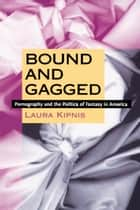 Bound and Gagged - Pornography and the Politics of Fantasy in America ebook by Laura Kipnis