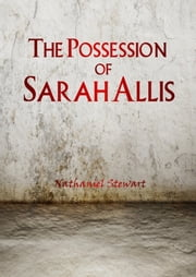 The Possession of Sarah Allis ebook by Nathaniel Stewart