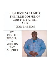 I Believe:Volume 3 - The True Gospel of God the Father and God the Son ebook by Brazell,Curlee