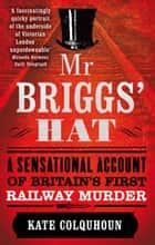Mr Briggs' Hat - A Sensational Account of Britain's First Railway Murder ebook by Kate Colquhoun