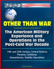Other than War: The American Military Experience and Operations in the Post-Cold War Decade, 19th and 20th Century, Central America, Panama, Caribbean, Humanitarian, Stability Operations ebook by Progressive Management