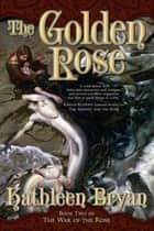 The Golden Rose ebook by Kathleen Bryan