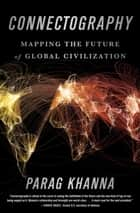 Connectography - Mapping the Future of Global Civilization ebook by Parag Khanna