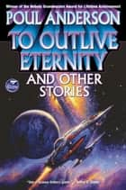 To Outlive Eternity and Other Stories ebook by Poul Anderson