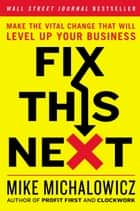 Fix This Next - Make the Vital Change That Will Level Up Your Business ebook by Mike Michalowicz