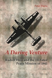 A Daring Venture - Rudolf Hess and the Ill-Fated Peace Mission of 1941 ebook by Peter Raina