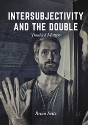 Intersubjectivity and the Double - Troubled Matters ebook by Brian Seitz