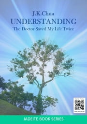 UNDERSTANDING - The Doctor Saved My Life Twice ebook by J.K.Chua