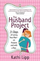 The Husband Project - 21 Days of Loving Your Man--on Purpose and with a Plan ebook by Kathi Lipp