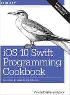 iOS 10 Swift Programming Cookbook ebook by Vandad Nahavandipoor