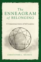 The Enneagram of Belonging - A Compassionate Journey of Self-Acceptance ebook by Christopher L. Heuertz