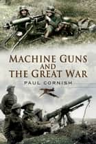 Machine-Guns and the Great War ebook by Paul Cornish