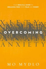Overcoming Anxiety - Your Biblical Guide to Breaking Free from Fear and Worry ebook by Mo Mydlo