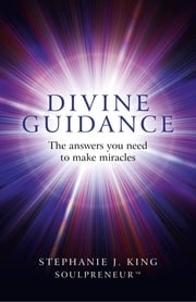 Divine Guidance - The Answers You Need to Make Miracles ebook by Stephanie J. King