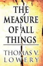 The Measure of All Things ebook by Thomas V. Lowery