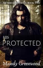 His Protected - Silverdale Wolves, #2 ebook by Mandy Greenwood