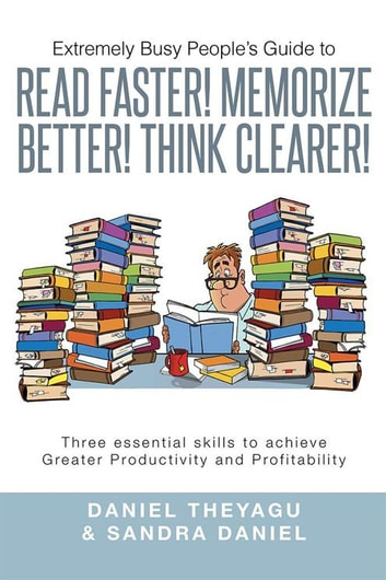 Extremely Busy People'S Guide to Read Faster! Memorize Better! Think Clearer! - Three Essential Skills to Achieve Greater Productivity and Profitability ebook by Daniel Theyagu,Sandra Daniel