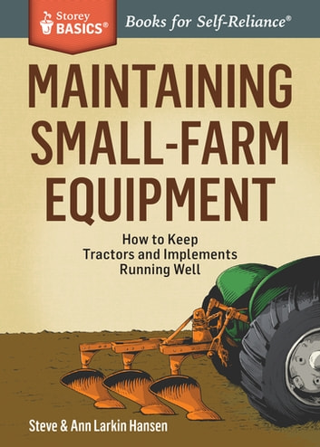 Maintaining Small-Farm Equipment - How to Keep Tractors and Implements Running Well. A Storey BASICS® Title ebook by Steve Hansen,Ann Larkin Hansen