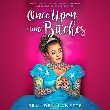 Once Upon a Time, Bitches - Design Your Fairytale Life, Control Your Destiny, and Become the Hero in Your Story audiobook by Branden LaNette